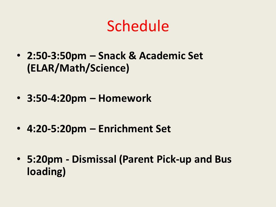 Schedule 2:50-3:50pm – Snack & Academic Set (ELAR/Math/Science) 3:50-4:20pm – Homework 4:20-5:20pm – Enrichment Set 5:20pm - Dismissal (Parent Pick-up and Bus loading)