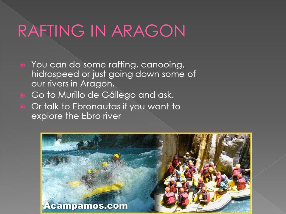 You can do some rafting, canooing, hidrospeed or just going down some of our rivers in Aragon. Go to Murillo de Gállego and ask. Or talk to Ebronautas