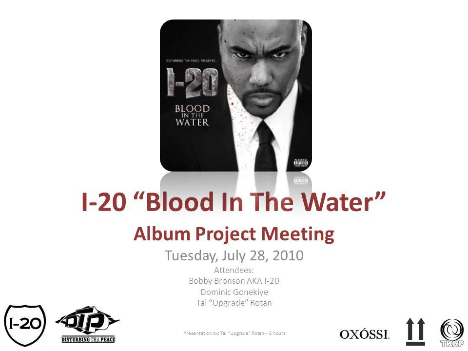 I-20 Blood In The Water Album Project Meeting Tuesday, July 28, 2010 Attendees: Bobby Bronson AKA I-20 Dominic Gonekiye Tai Upgrade Rotan Presentation