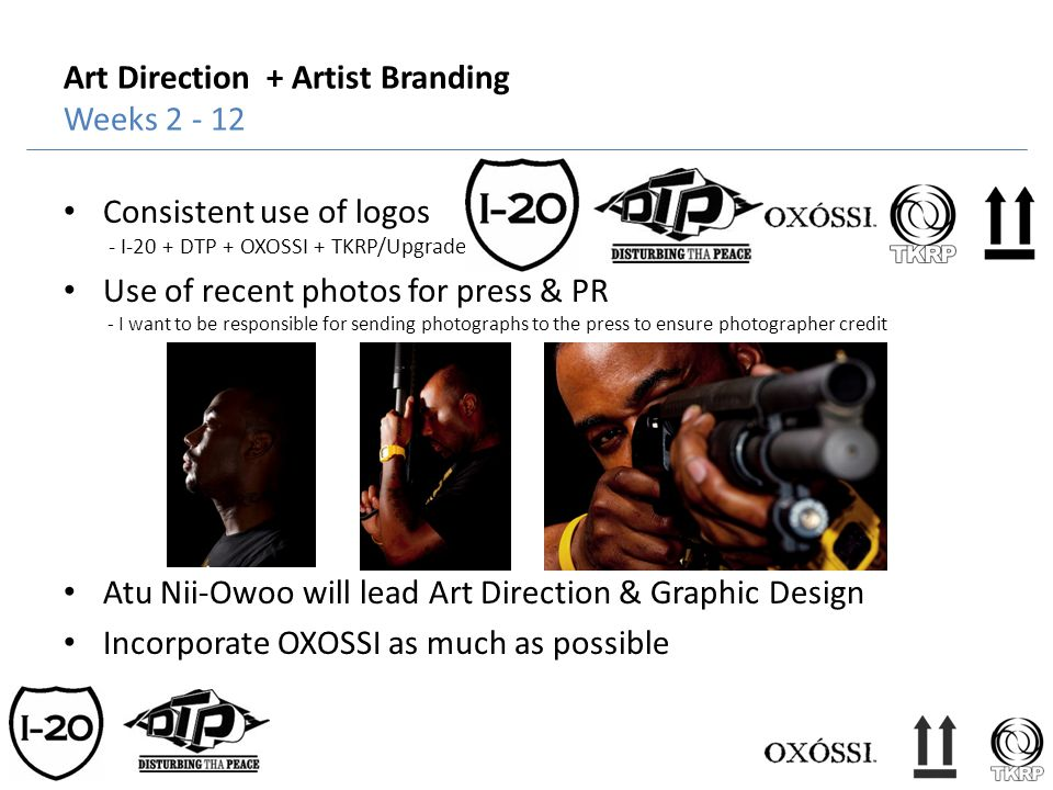 Art Direction + Artist Branding Weeks 2 - 12 Consistent use of logos - I-20 + DTP + OXOSSI + TKRP/Upgrade Use of recent photos for press & PR - I want