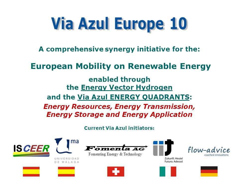 www.via-azul.eu Feasibility Study: Stakeholder networking (negotiation status) for Public Private Partnership Industry partners –Energy Resources SET-Plan EIIs Solar and Wind –Energy Transmission SET-Plan EII Grids –Energy Storage SET Plan EII FCH JU –Energy Application SET Plan EII FCH JU European Hydrogen Bus Alliance Other local electro vehicle initiatives Public authorities (EU and national/local Ministries) –EU Cabinet EC Oettinger SET Plan –AT –CH –DE –ES –IT –Others