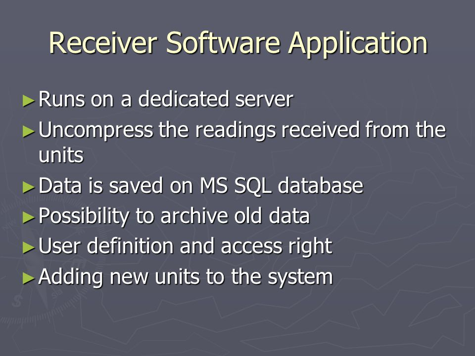 Receiver Software Application Runs on a dedicated server Runs on a dedicated server Uncompress the readings received from the units Uncompress the readings received from the units Data is saved on MS SQL database Data is saved on MS SQL database Possibility to archive old data Possibility to archive old data User definition and access right User definition and access right Adding new units to the system Adding new units to the system