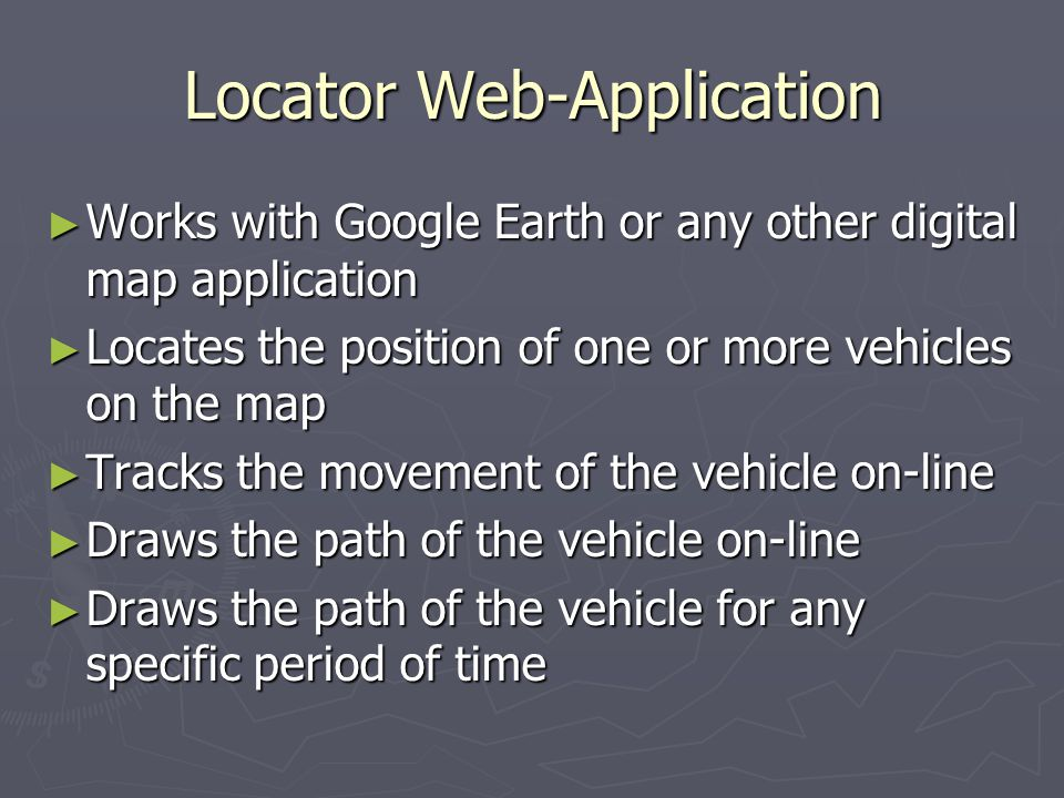 Locator Web-Application Works with Google Earth or any other digital map application Works with Google Earth or any other digital map application Locates the position of one or more vehicles on the map Locates the position of one or more vehicles on the map Tracks the movement of the vehicle on-line Tracks the movement of the vehicle on-line Draws the path of the vehicle on-line Draws the path of the vehicle on-line Draws the path of the vehicle for any specific period of time Draws the path of the vehicle for any specific period of time