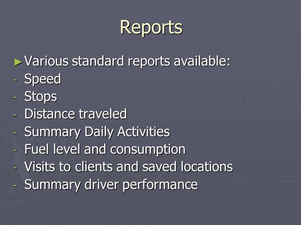 Reports Various standard reports available: Various standard reports available: - Speed - Stops - Distance traveled - Summary Daily Activities - Fuel