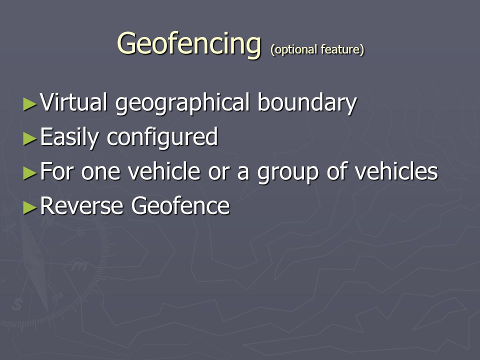 Geofencing (optional feature) Virtual geographical boundary Virtual geographical boundary Easily configured Easily configured For one vehicle or a gro