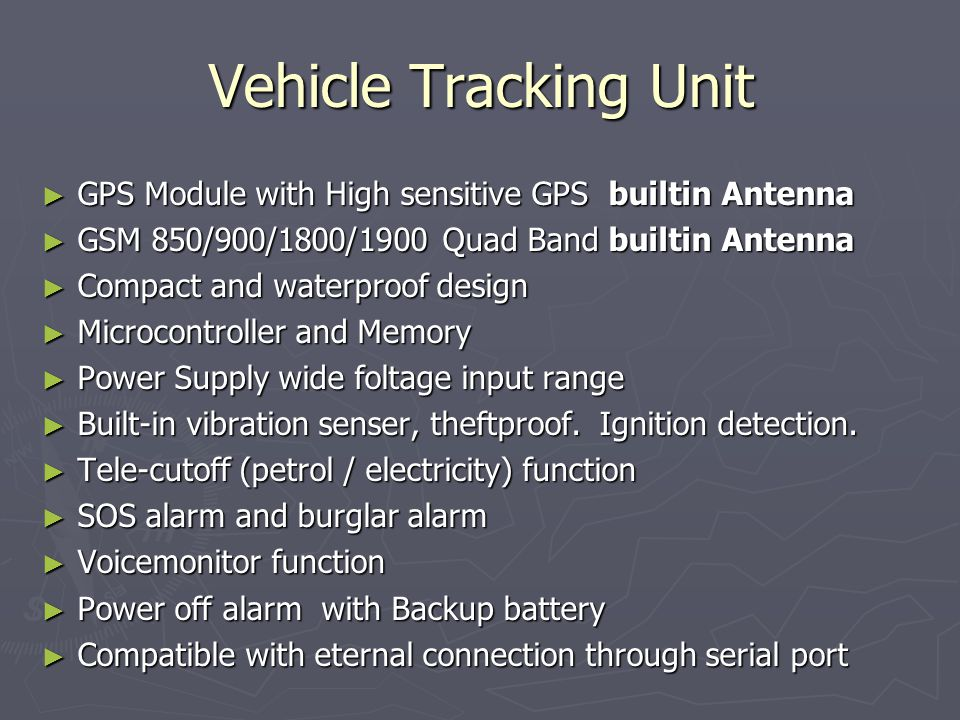 Vehicle Tracking Unit GPS Module with High sensitive GPS builtin Antenna GPS Module with High sensitive GPS builtin Antenna GSM 850/900/1800/1900 Quad Band builtin Antenna GSM 850/900/1800/1900 Quad Band builtin Antenna Compact and waterproof design Compact and waterproof design Microcontroller and Memory Microcontroller and Memory Power Supply wide foltage input range Power Supply wide foltage input range Built-in vibration senser, theftproof.