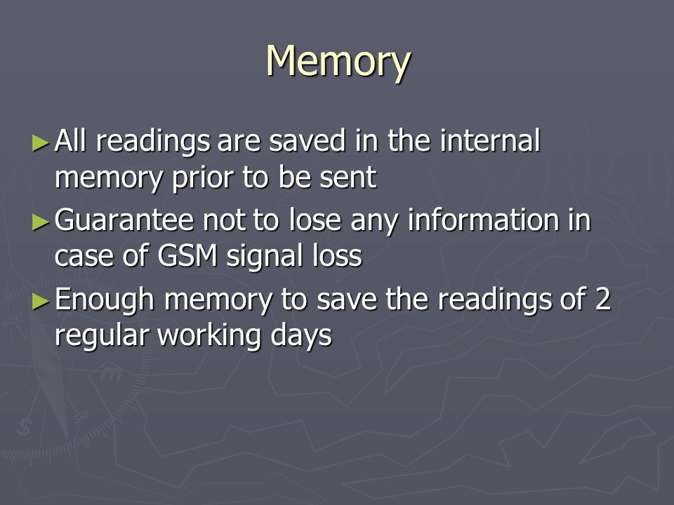 Memory All readings are saved in the internal memory prior to be sent All readings are saved in the internal memory prior to be sent Guarantee not to lose any information in case of GSM signal loss Guarantee not to lose any information in case of GSM signal loss Enough memory to save the readings of 2 regular working days Enough memory to save the readings of 2 regular working days