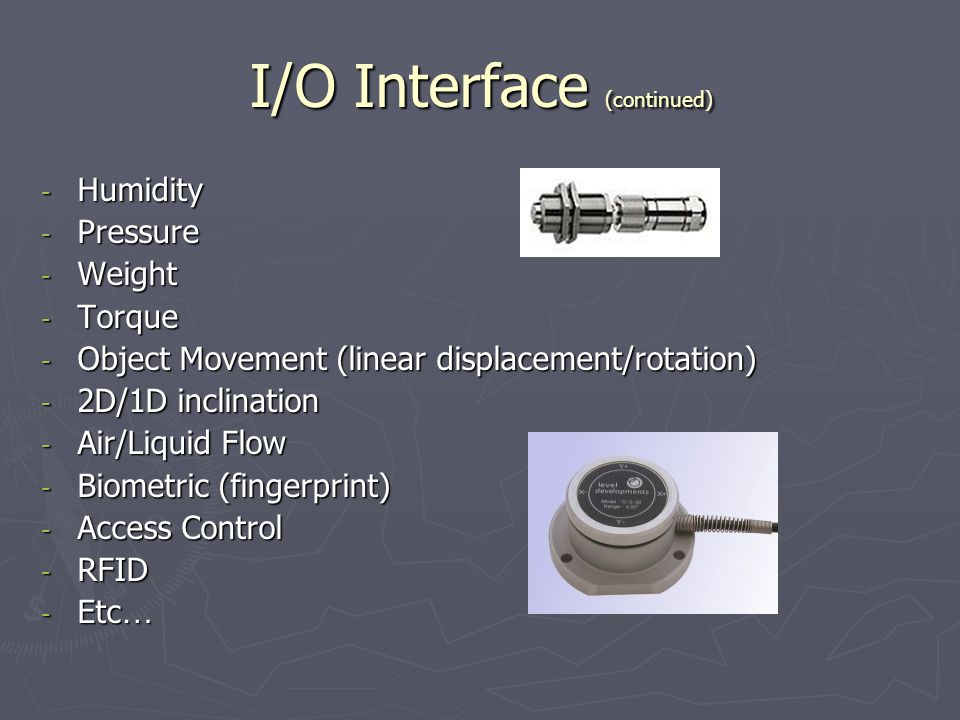 I/O Interface (continued) - Humidity - Pressure - Weight - Torque - Object Movement (linear displacement/rotation) - 2D/1D inclination - Air/Liquid Fl