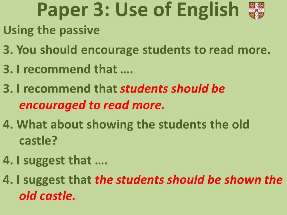 Paper 3: Use of English Using the passive 3. You should encourage students to read more. 3. I recommend that …. 3. I recommend that students should be