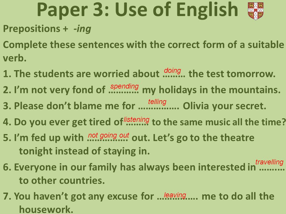 Paper 3: Use of English Prepositions + -ing Complete these sentences with the correct form of a suitable verb. 1. The students are worried about ……… t