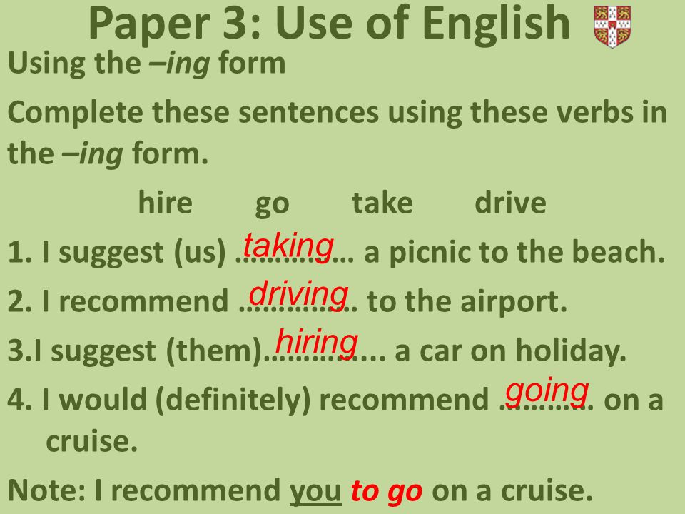 Paper 3: Use of English Using the –ing form Complete these sentences using these verbs in the –ing form. hire go take drive 1. I suggest (us) …………… a
