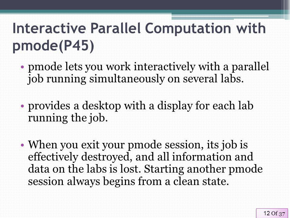 Of 3712 Interactive Parallel Computation with pmode(P45) pmode lets you work interactively with a parallel job running simultaneously on several labs.