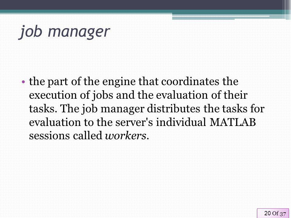 Of 3720 job manager the part of the engine that coordinates the execution of jobs and the evaluation of their tasks.