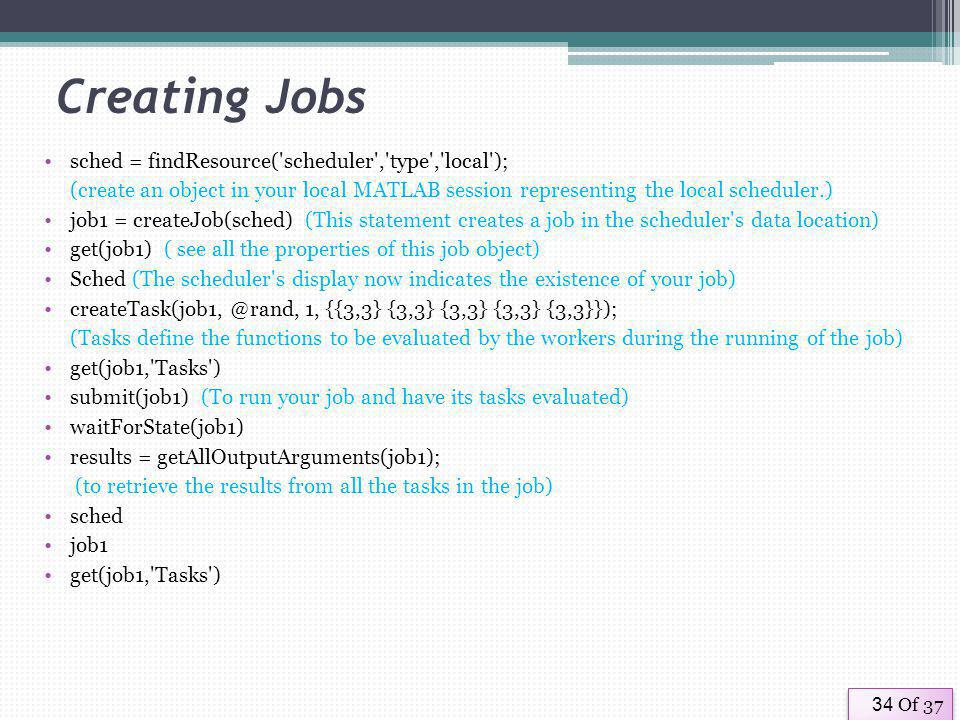 Of 3734 Creating Jobs sched = findResource( scheduler , type , local ); (create an object in your local MATLAB session representing the local scheduler.) job1 = createJob(sched) (This statement creates a job in the scheduler s data location) get(job1) ( see all the properties of this job object) Sched (The scheduler s display now indicates the existence of your job) createTask(job1, @rand, 1, {{3,3} {3,3} {3,3} {3,3} {3,3}}); (Tasks define the functions to be evaluated by the workers during the running of the job) get(job1, Tasks ) submit(job1) (To run your job and have its tasks evaluated) waitForState(job1) results = getAllOutputArguments(job1); (to retrieve the results from all the tasks in the job) sched job1 get(job1, Tasks )