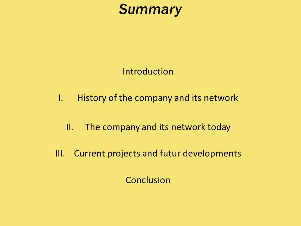 Summary Introduction I.History of the company and its network II.The company and its network today III.Current projects and futur developments Conclusion
