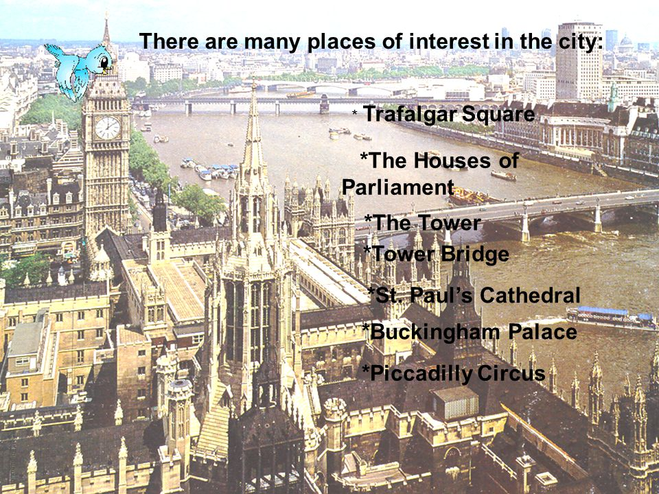 There are many places of interest in the city: * Trafalgar Square *The Houses of Parliament *The Tower *Tower Bridge *St. Pauls Cathedral *Buckingham