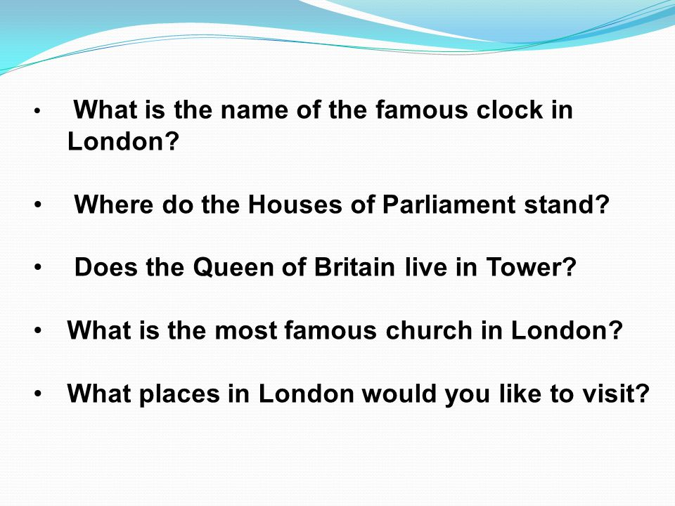 What is the name of the famous clock in London? Where do the Houses of Parliament stand? Does the Queen of Britain live in Tower? What is the most fam