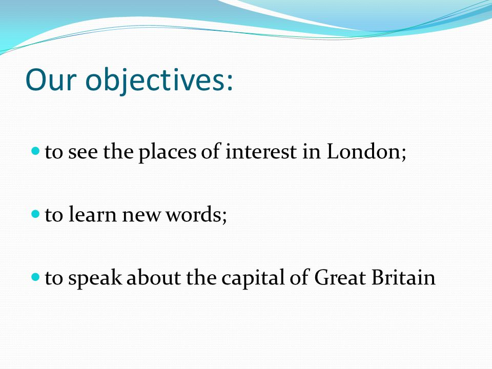 Our objectives: to see the places of interest in London; to learn new words; to speak about the capital of Great Britain