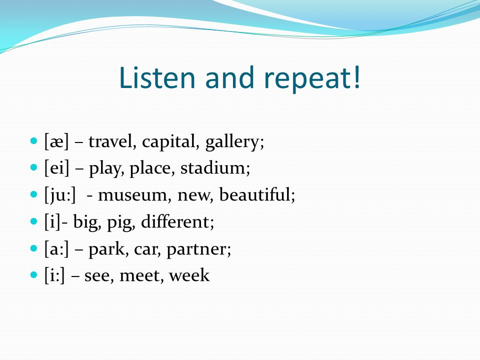 Listen and repeat! [æ] – travel, capital, gallery; [ei] – play, place, stadium; [ju:] - museum, new, beautiful; [i]- big, pig, different; [a:] – park,
