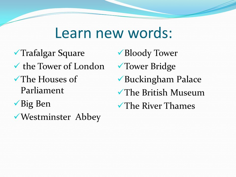 Learn new words: Trafalgar Square the Tower of London The Houses of Parliament Big Ben Westminster Abbey Bloody Tower Tower Bridge Buckingham Palace T