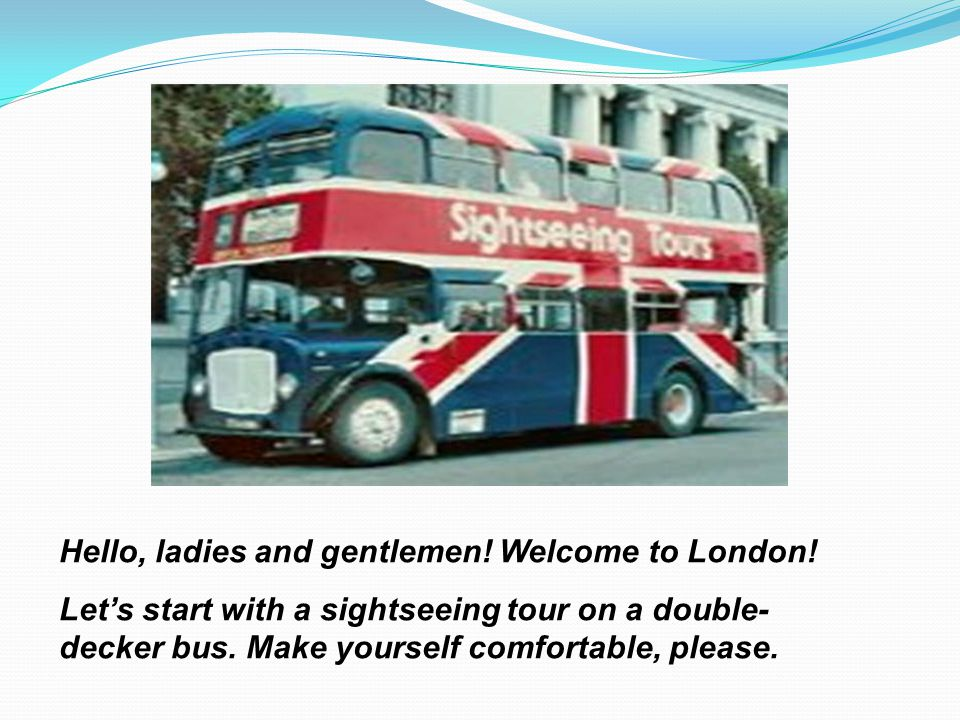 Hello, ladies and gentlemen! Welcome to London! Lets start with a sightseeing tour on a double- decker bus. Make yourself comfortable, please.
