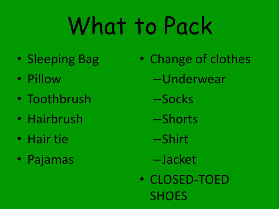 What to Pack Sleeping Bag Pillow Toothbrush Hairbrush Hair tie Pajamas Change of clothes – Underwear – Socks – Shorts – Shirt – Jacket CLOSED-TOED SHOES