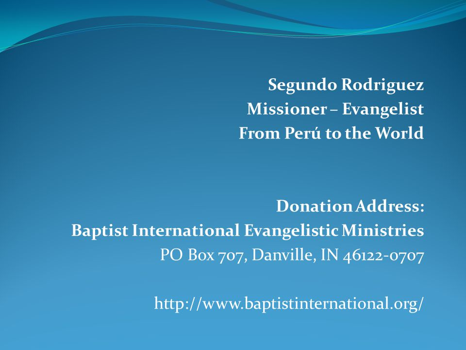 Segundo Rodriguez Missioner – Evangelist From Perú to the World Donation Address: Baptist International Evangelistic Ministries PO Box 707, Danville, IN 46122-0707 http://www.baptistinternational.org/
