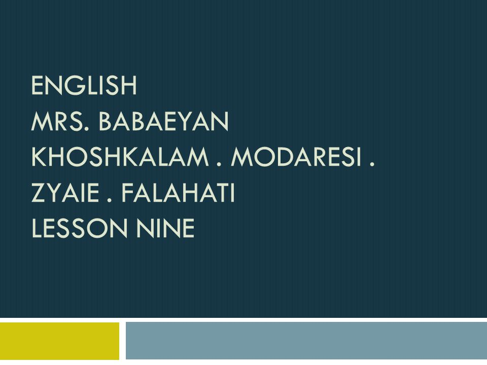 ENGLISH MRS. BABAEYAN KHOSHKALAM. MODARESI. ZYAIE. FALAHATI LESSON NINE