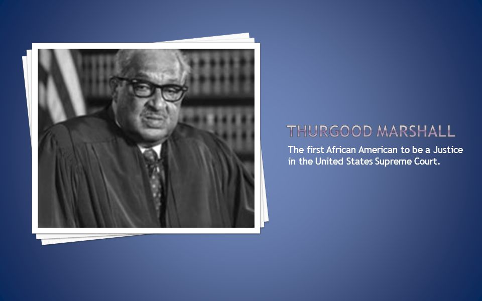 The first African American to be a Justice in the United States Supreme Court.