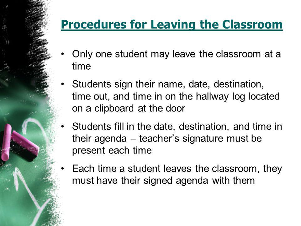 Procedures for Leaving the Classroom Only one student may leave the classroom at a time Students sign their name, date, destination, time out, and time in on the hallway log located on a clipboard at the door Students fill in the date, destination, and time in their agenda – teachers signature must be present each time Each time a student leaves the classroom, they must have their signed agenda with them