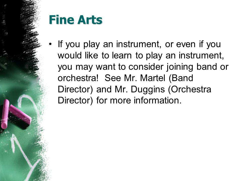 Fine Arts If you play an instrument, or even if you would like to learn to play an instrument, you may want to consider joining band or orchestra! See