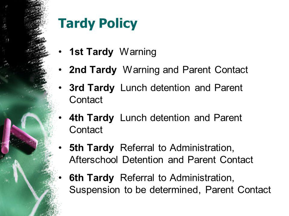 Tardy Policy 1st Tardy Warning 2nd Tardy Warning and Parent Contact 3rd Tardy Lunch detention and Parent Contact 4th Tardy Lunch detention and Parent Contact 5th Tardy Referral to Administration, Afterschool Detention and Parent Contact 6th Tardy Referral to Administration, Suspension to be determined, Parent Contact