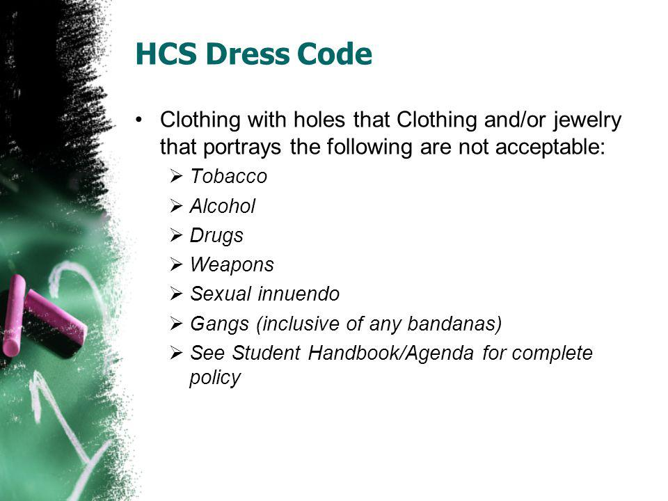 HCS Dress Code Clothing with holes that Clothing and/or jewelry that portrays the following are not acceptable: Tobacco Alcohol Drugs Weapons Sexual innuendo Gangs (inclusive of any bandanas) See Student Handbook/Agenda for complete policy