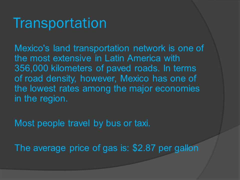 Transportation Mexico's land transportation network is one of the most extensive in Latin America with 356,000 kilometers of paved roads. In terms of