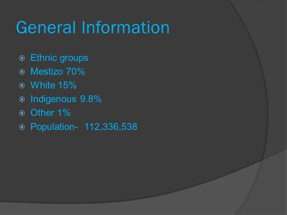 General Information Ethnic groups Mestizo 70% White 15% Indigenous 9.8% Other 1% Population- 112,336,538