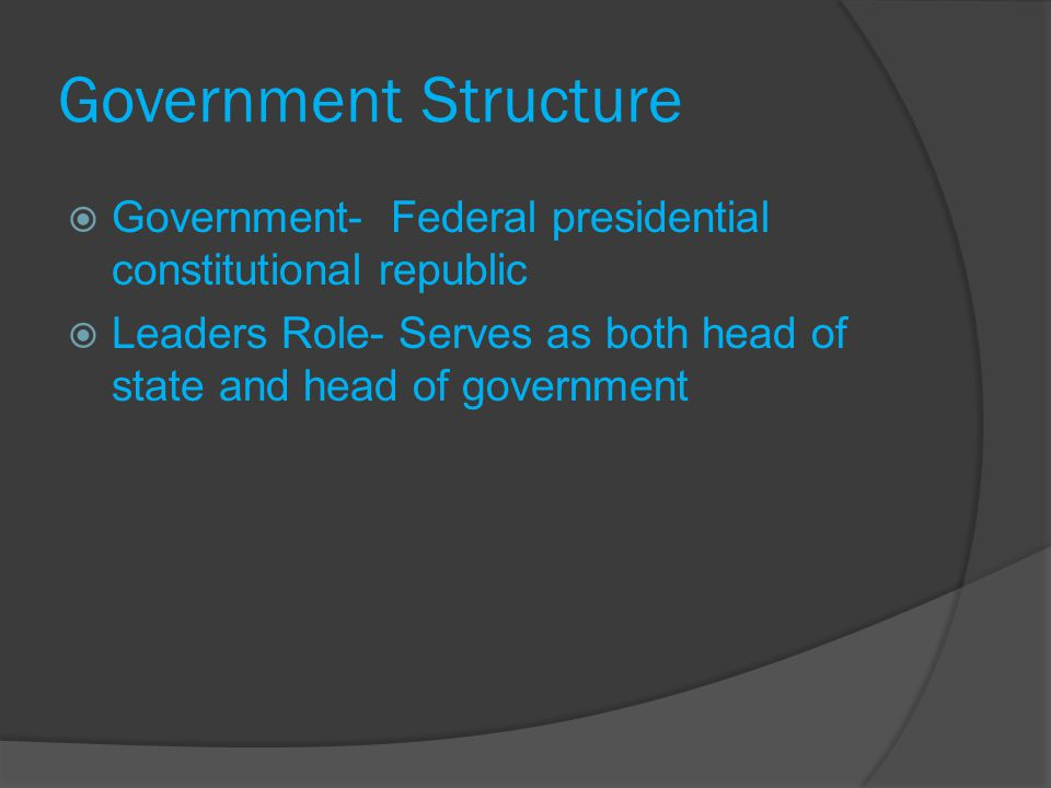 Government Structure Government- Federal presidential constitutional republic Leaders Role- Serves as both head of state and head of government