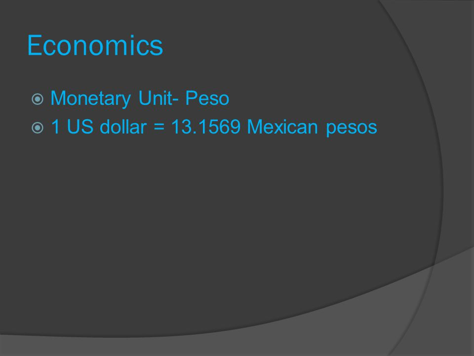 Economics Monetary Unit- Peso 1 US dollar = 13.1569 Mexican pesos