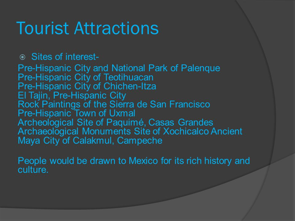 Tourist Attractions Sites of interest- Pre-Hispanic City and National Park of Palenque Pre-Hispanic City of Teotihuacan Pre-Hispanic City of Chichen-Itza El Tajin, Pre-Hispanic City Rock Paintings of the Sierra de San Francisco Pre-Hispanic Town of Uxmal Archeological Site of Paquimé, Casas Grandes Archaeological Monuments Site of Xochicalco Ancient Maya City of Calakmul, Campeche People would be drawn to Mexico for its rich history and culture.