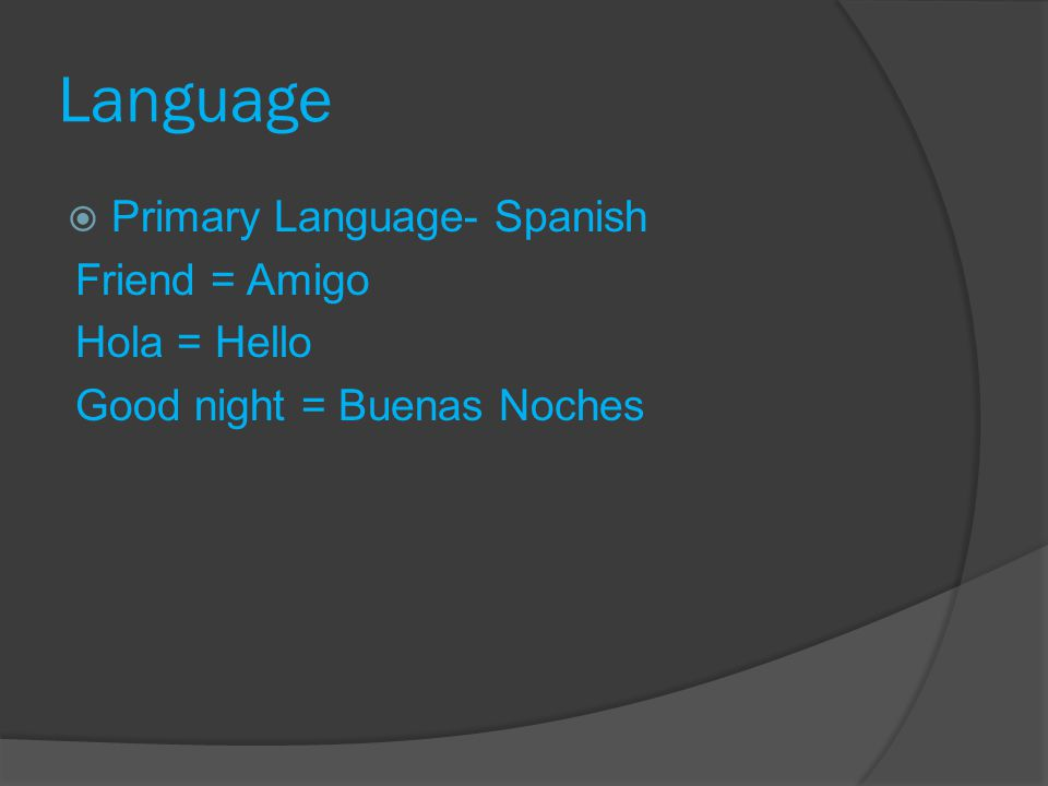 Language Primary Language- Spanish Friend = Amigo Hola = Hello Good night = Buenas Noches