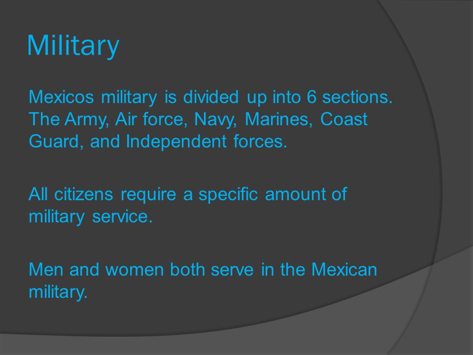 Military Mexicos military is divided up into 6 sections. The Army, Air force, Navy, Marines, Coast Guard, and Independent forces. All citizens require