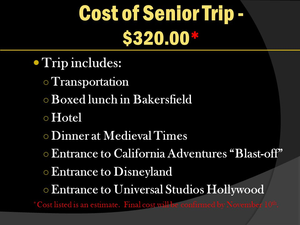 Cost of Senior Trip - $320.00* Trip includes: Transportation Boxed lunch in Bakersfield Hotel Dinner at Medieval Times Entrance to California Adventures Blast-off Entrance to Disneyland Entrance to Universal Studios Hollywood *Cost listed is an estimate.