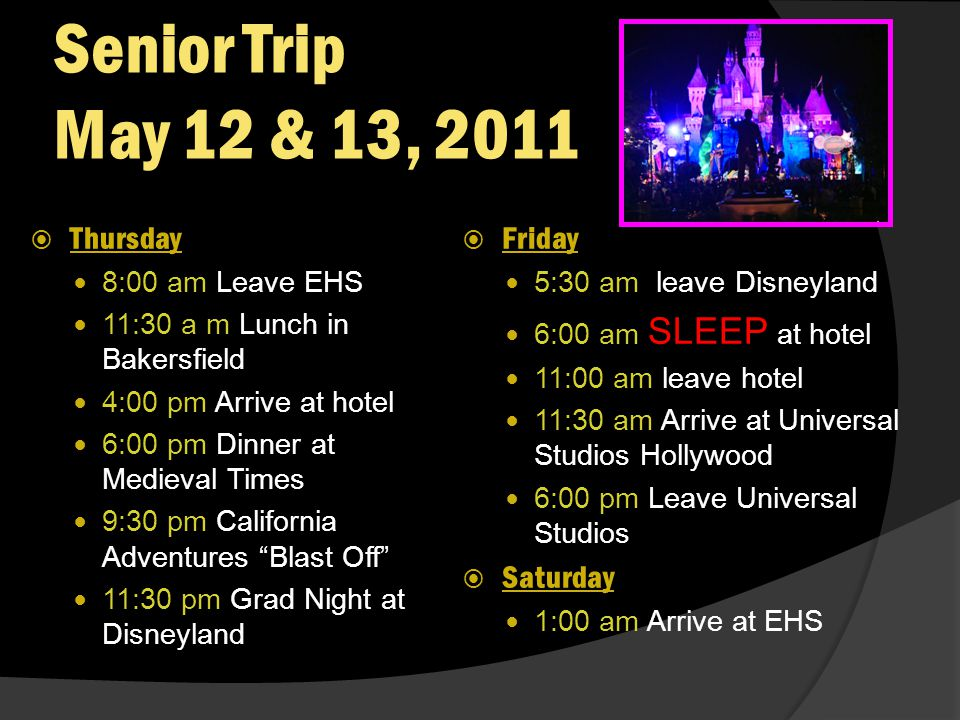 Senior Trip May 12 & 13, 2011 Thursday 8:00 am Leave EHS 11:30 a m Lunch in Bakersfield 4:00 pm Arrive at hotel 6:00 pm Dinner at Medieval Times 9:30 pm California Adventures Blast Off 11:30 pm Grad Night at Disneyland Friday 5:30 am leave Disneyland 6:00 am SLEEP at hotel 11:00 am leave hotel 11:30 am Arrive at Universal Studios Hollywood 6:00 pm Leave Universal Studios Saturday 1:00 am Arrive at EHS