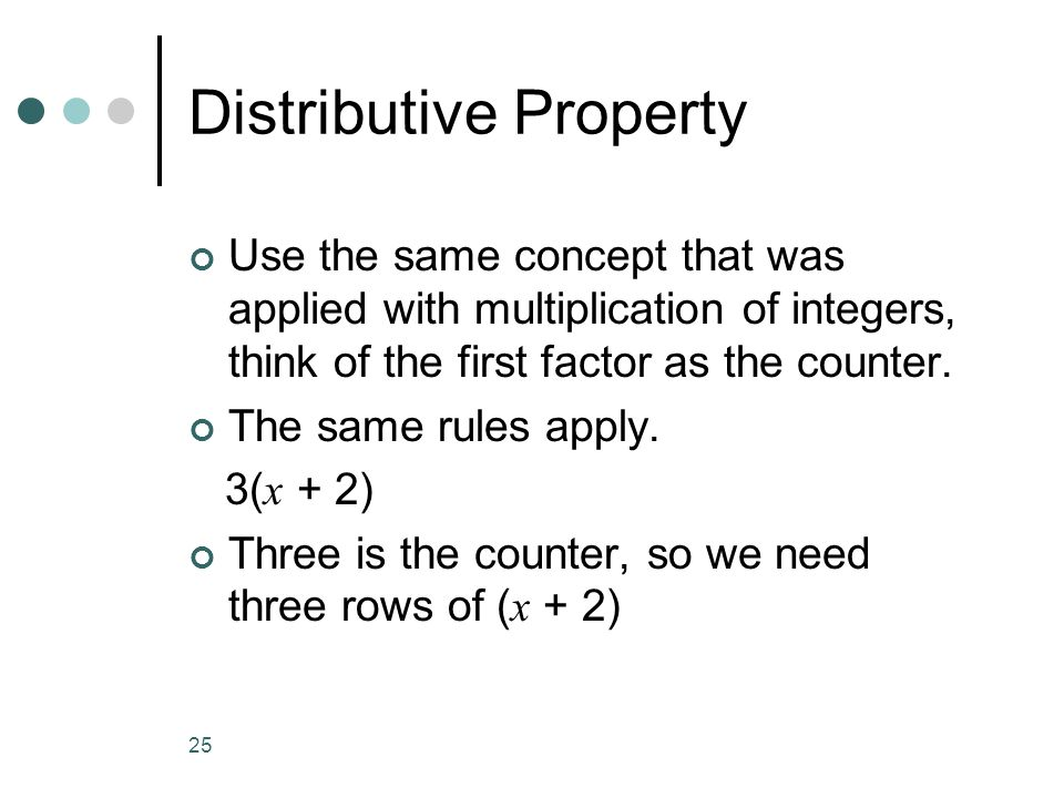 25 Distributive Property Use the same concept that was applied with multiplication of integers, think of the first factor as the counter. The same rul