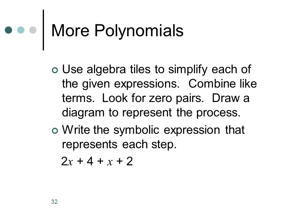 32 More Polynomials Use algebra tiles to simplify each of the given expressions. Combine like terms. Look for zero pairs. Draw a diagram to represent