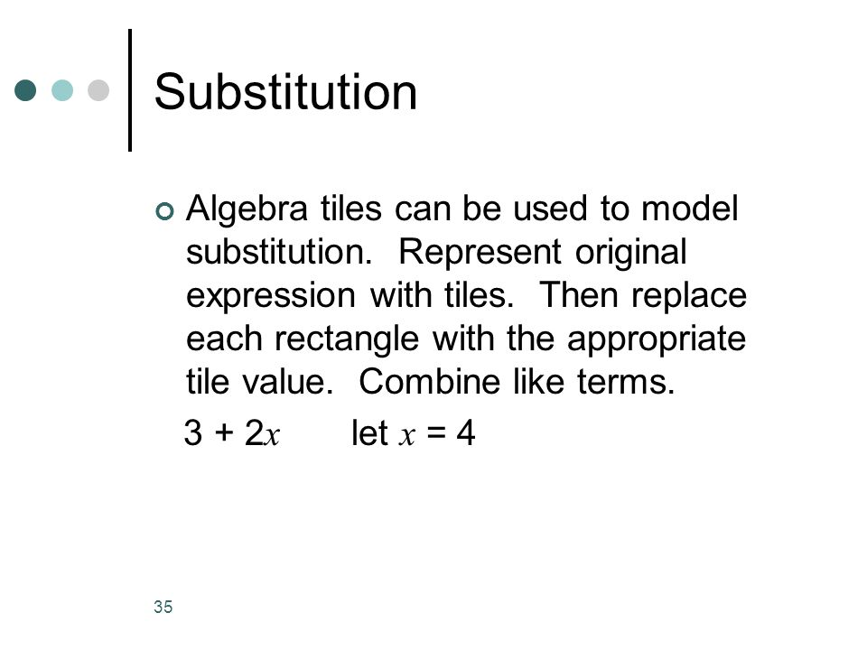 35 Substitution Algebra tiles can be used to model substitution. Represent original expression with tiles. Then replace each rectangle with the approp