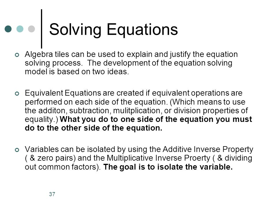 37 Solving Equations Algebra tiles can be used to explain and justify the equation solving process. The development of the equation solving model is b