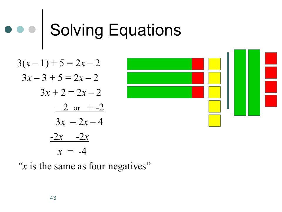 43 Solving Equations 3(x – 1) + 5 = 2x – 2 3x – 3 + 5 = 2x – 2 3x + 2 = 2x – 2 – 2 or + -2 3x = 2x – 4 -2x -2x x = -4 x is the same as four negatives