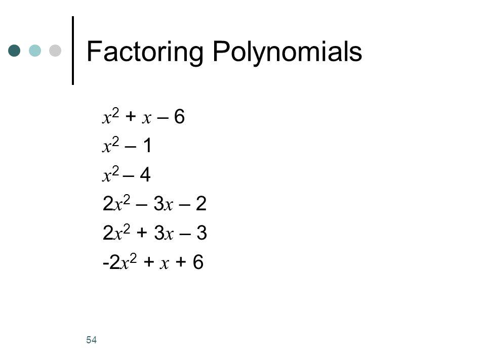 54 Factoring Polynomials x 2 + x – 6 x 2 – 1 x 2 – 4 2 x 2 – 3 x – 2 2 x 2 + 3 x – 3 -2 x 2 + x + 6