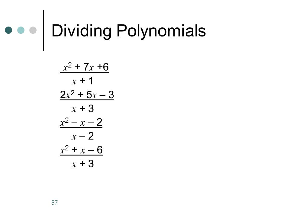 57 Dividing Polynomials x 2 + 7 x +6 x + 1 2 x 2 + 5 x – 3 x + 3 x 2 – x – 2 x – 2 x 2 + x – 6 x + 3