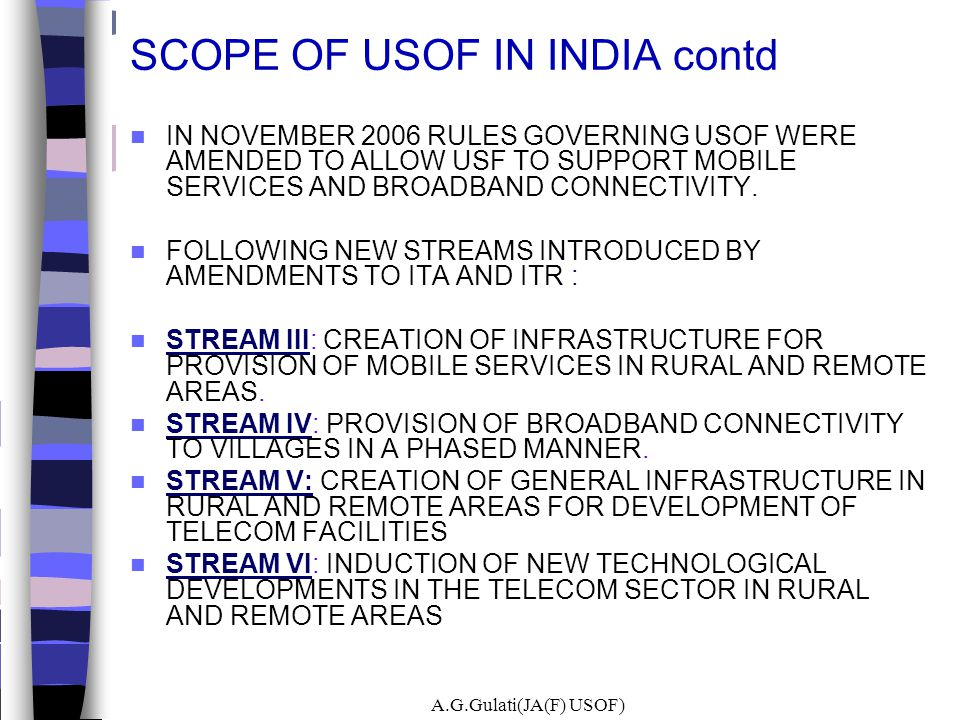 A.G.Gulati(JA(F) USOF) SCOPE OF USOF IN INDIA contd IN NOVEMBER 2006 RULES GOVERNING USOF WERE AMENDED TO ALLOW USF TO SUPPORT MOBILE SERVICES AND BRO